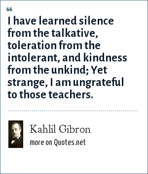 Kahlil Gibron: I have learned silence from the talkative, toleration from the intolerant, and kindness from the unkind; Yet strange, I am ungrateful to those teachers.