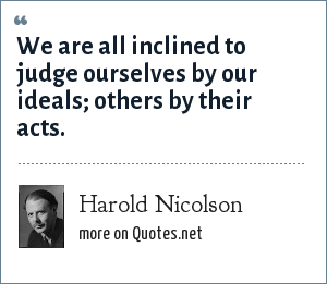 Harold Nicolson: We are all inclined to judge ourselves by our ideals; others by their acts.