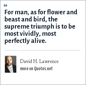 David H. Lawrence: For man, as for flower and beast and bird, the supreme triumph is to be most vividly, most perfectly alive.