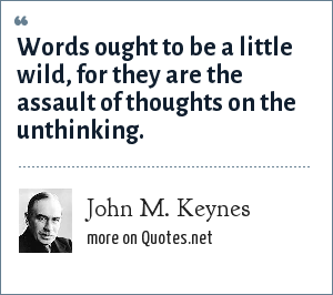 John M. Keynes: Words ought to be a little wild, for they are the assault of thoughts on the unthinking.