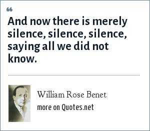 William Rose Benet: And now there is merely silence, silence, silence, saying all we did not know.