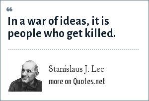 Stanislaus J. Lec: In a war of ideas, it is people who get killed.