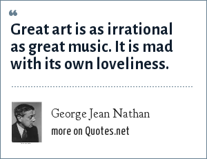 George Jean Nathan: Great art is as irrational as great music. It is mad with its own loveliness.