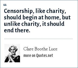 Clare Boothe Luce: Censorship, like charity, should begin at home, but unlike charity, it should end there.