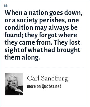 Carl Sandburg: When a nation goes down, or a society perishes, one condition may always be found; they forgot where they came from. They lost sight of what had brought them along.