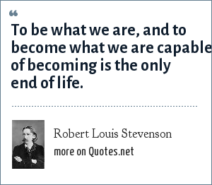Robert Louis Stevenson: To be what we are, and to become what we are capable of becoming is the only end of life.