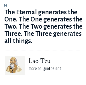 Lao Tzu: The Eternal generates the One. The One generates the Two. The Two generates the Three. The Three generates all things.
