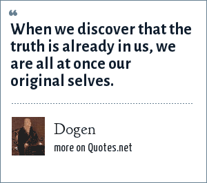 Dogen: When we discover that the truth is already in us, we are all at once our original selves.