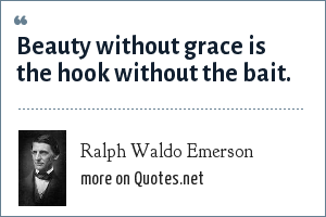 Ralph Waldo Emerson: Beauty without grace is the hook without the bait.