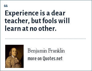 Benjamin Franklin: Experience is a dear teacher, but fools will learn at no other.