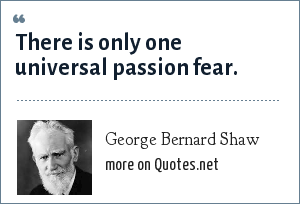 George Bernard Shaw: There is only one universal passion fear.