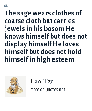 Lao Tzu: The sage wears clothes of coarse cloth but carries jewels in his bosom He knows himself but does not display himself He loves himself but does not hold himself in high esteem.
