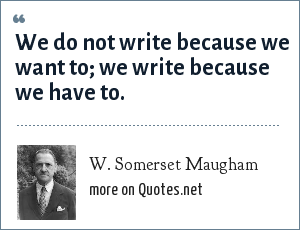 W. Somerset Maugham: We do not write because we want to; we write because we have to.