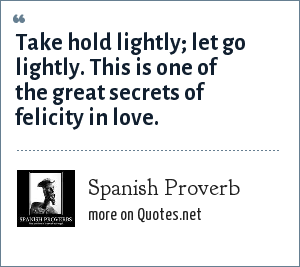 Spanish Proverb: Take hold lightly; let go lightly. This is one of the great secrets of felicity in love.