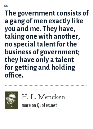 H. L. Mencken: The government consists of a gang of men exactly like you and me. They have, taking one with another, no special talent for the business of government; they have only a talent for getting and holding office.