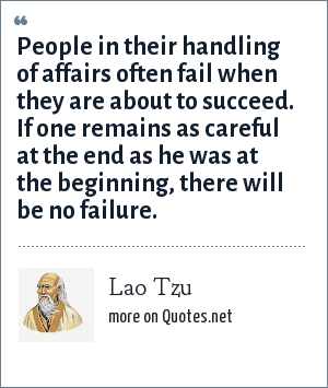 Lao Tzu: People in their handling of affairs often fail when they are about to succeed. If one remains as careful at the end as he was at the beginning, there will be no failure.