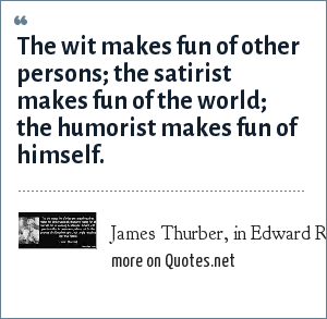 James Thurber, in Edward R. Murrow television interview: The wit makes fun of other persons; the satirist makes fun of the world; the humorist makes fun of himself.