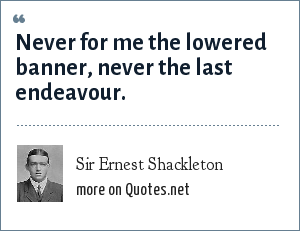 Sir Ernest Shackleton: Never for me the lowered banner, never the last endeavour.