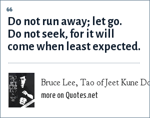 Bruce Lee, Tao of Jeet Kune Do: Do not run away; let go. Do not seek, for it will come when least expected.