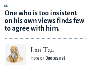 Lao Tzu: One who is too insistent on his own views finds few to agree with him.