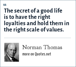 Norman Thomas: The secret of a good life is to have the right loyalties and hold them in the right scale of values.