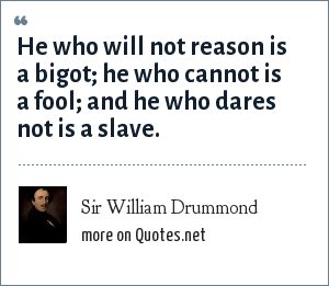 Sir William Drummond: He who will not reason is a bigot; he who cannot is a fool; and he who dares not is a slave.