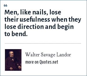 Walter Savage Landor: Men, like nails, lose their usefulness when they lose direction and begin to bend.