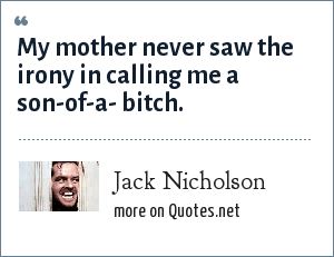 Jack Nicholson: My mother never saw the irony in calling me a son-of-a- bitch.