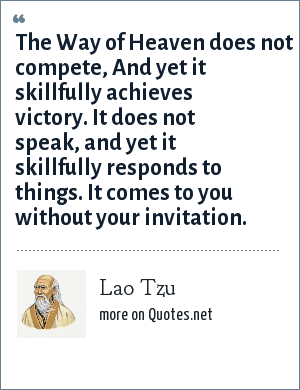 Lao Tzu: The Way of Heaven does not compete, And yet it skillfully achieves victory. It does not speak, and yet it skillfully responds to things. It comes to you without your invitation.
