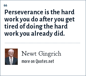 Newt Gingrich: Perseverance is the hard work you do after you get tired of doing the hard work you already did.
