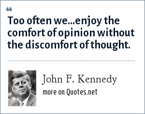 John F. Kennedy: Too often we...enjoy the comfort of opinion without the discomfort of thought.
