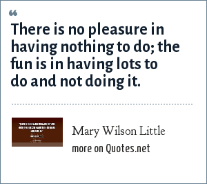 Mary Wilson Little: There is no pleasure in having nothing to do; the fun is in having lots to do and not doing it.