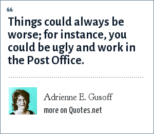 Adrienne E. Gusoff: Things could always be worse; for instance, you could be ugly and work in the Post Office.