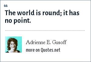 Adrienne E. Gusoff: The world is round; it has no point.