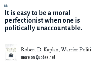 Robert D. Kaplan, Warrior Politics: Why Leadership Demands a Pagan Ethos (Book): It is easy to be a moral perfectionist when one is politically unaccountable.