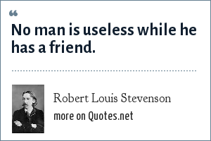 Robert Louis Stevenson: No man is useless while he has a friend.