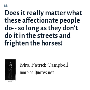 Mrs. Patrick Campbell: Does it really matter what these affectionate people do-- so long as they don't do it in the streets and frighten the horses!