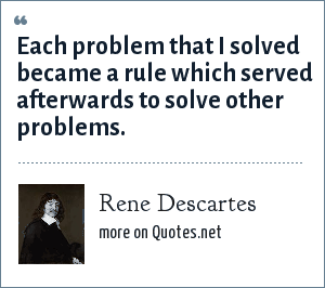 Rene Descartes: Each problem that I solved became a rule which served afterwards to solve other problems.