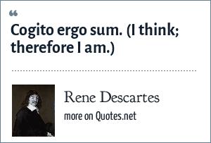 Rene Descartes: Cogito ergo sum. (I think; therefore I am.)