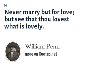 William Penn: Never marry but for love; but see that thou lovest what is lovely.