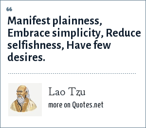 Lao Tzu: Manifest plainness, Embrace simplicity, Reduce selfishness, Have few desires.