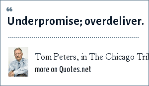 Tom Peters, in The Chicago Tribune: Underpromise; overdeliver.