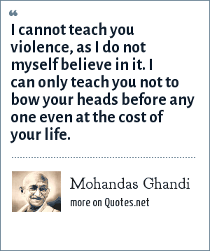 Mohandas Ghandi: I cannot teach you violence, as I do not myself believe in it. I can only teach you not to bow your heads before any one even at the cost of your life.