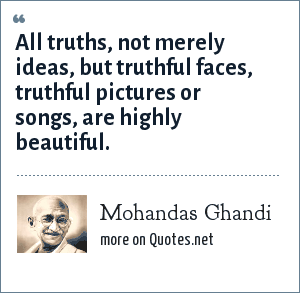 Mohandas Ghandi: All truths, not merely ideas, but truthful faces, truthful pictures or songs, are highly beautiful.