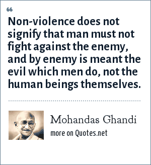 Mohandas Ghandi: Non-violence does not signify that man must not fight against the enemy, and by enemy is meant the evil which men do, not the human beings themselves.