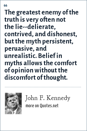 John F. Kennedy: The greatest enemy of the truth is very often not the lie--delierate, contrived, and dishonest, but the myth persistent, peruasive, and unrealistic. Belief in myths allows the comfort of opinion without the discomfort of thought.