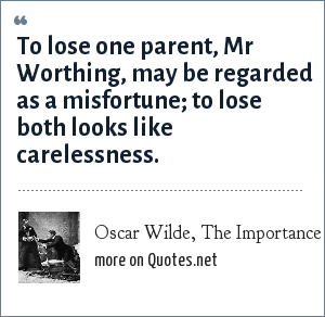 Oscar Wilde, The Importance of Being Earnest, 1895, Act I: To lose one parent, Mr Worthing, may be regarded as a misfortune; to lose both looks like carelessness.