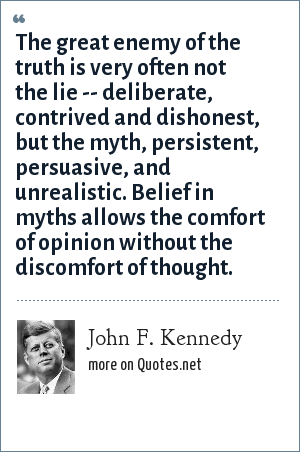 John F. Kennedy: The great enemy of the truth is very often not the lie -- deliberate, contrived and dishonest, but the myth, persistent, persuasive, and unrealistic. Belief in myths allows the comfort of opinion without the discomfort of thought.