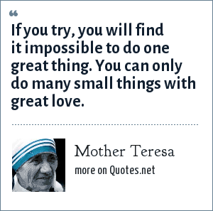 Mother Teresa: If you try, you will find it impossible to do one great thing. You can only do many small things with great love.