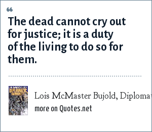 Lois McMaster Bujold, Diplomatic Immunity, 2002: The dead cannot cry out for justice; it is a duty of the living to do so for them.
